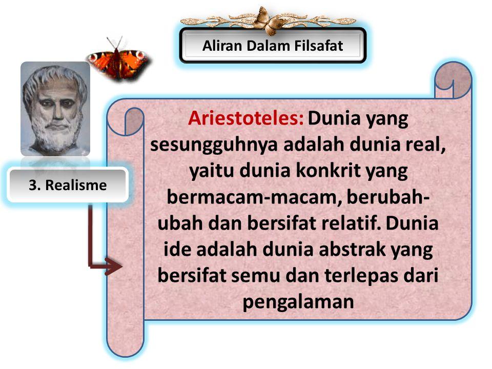 Aliran Dalam Filsafat Ariestoteles: Dunia yang sesungguhnya adalah dunia real, yaitu dunia konkrit yang bermacam-macam, berubah- ubah dan bersifat rel