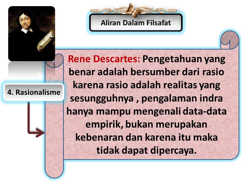 Aliran Dalam Filsafat Rene Descartes: Pengetahuan yang benar adalah bersumber dari rasio karena rasio adalah realitas yang sesungguhnya, pengalaman in