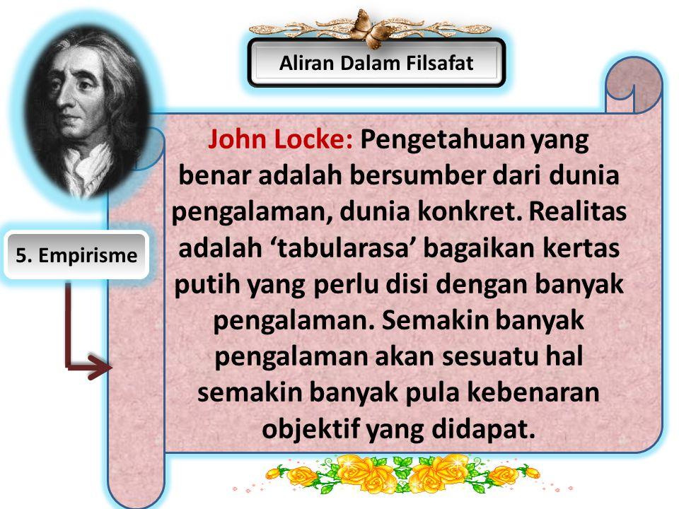 Aliran Dalam Filsafat John Locke: Pengetahuan yang benar adalah bersumber dari dunia pengalaman, dunia konkret. Realitas adalah 'tabularasa' bagaikan