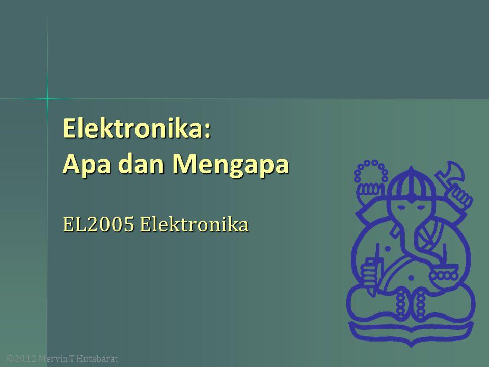 ©2012 Mervin T Hutabarat Elektronika: Apa dan Mengapa EL2005 Elektronika