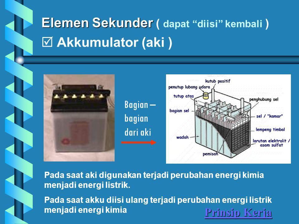 Elemen Sekunder Elemen Sekunder ( dapat diisi kembali )  Akkumulator (aki ) Pada saat aki digunakan terjadi perubahan energi kimia menjadi energi listrik.