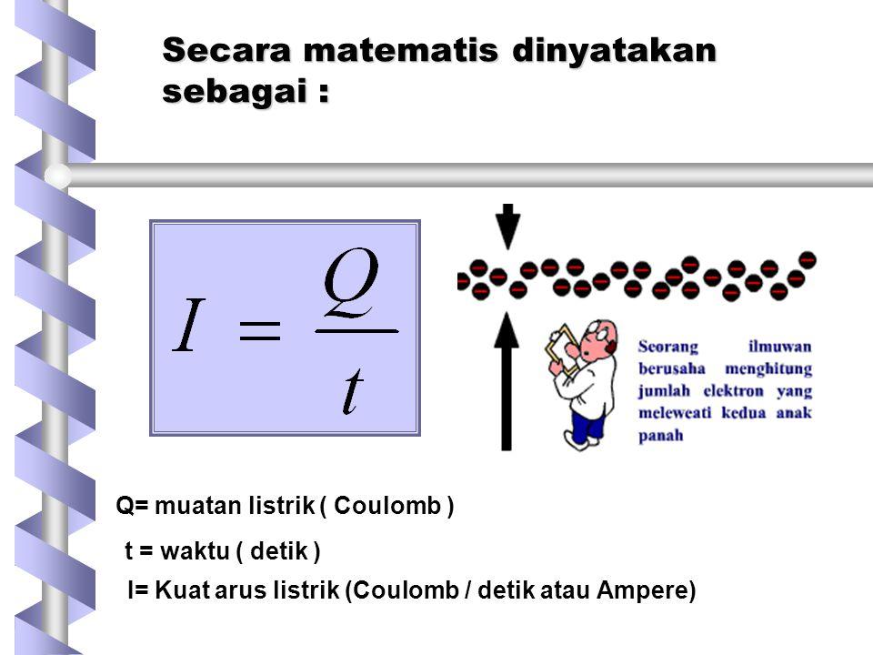 Secara matematis dinyatakan sebagai : I= Kuat arus listrik (Coulomb / detik atau Ampere) Q= muatan listrik ( Coulomb ) t = waktu ( detik )