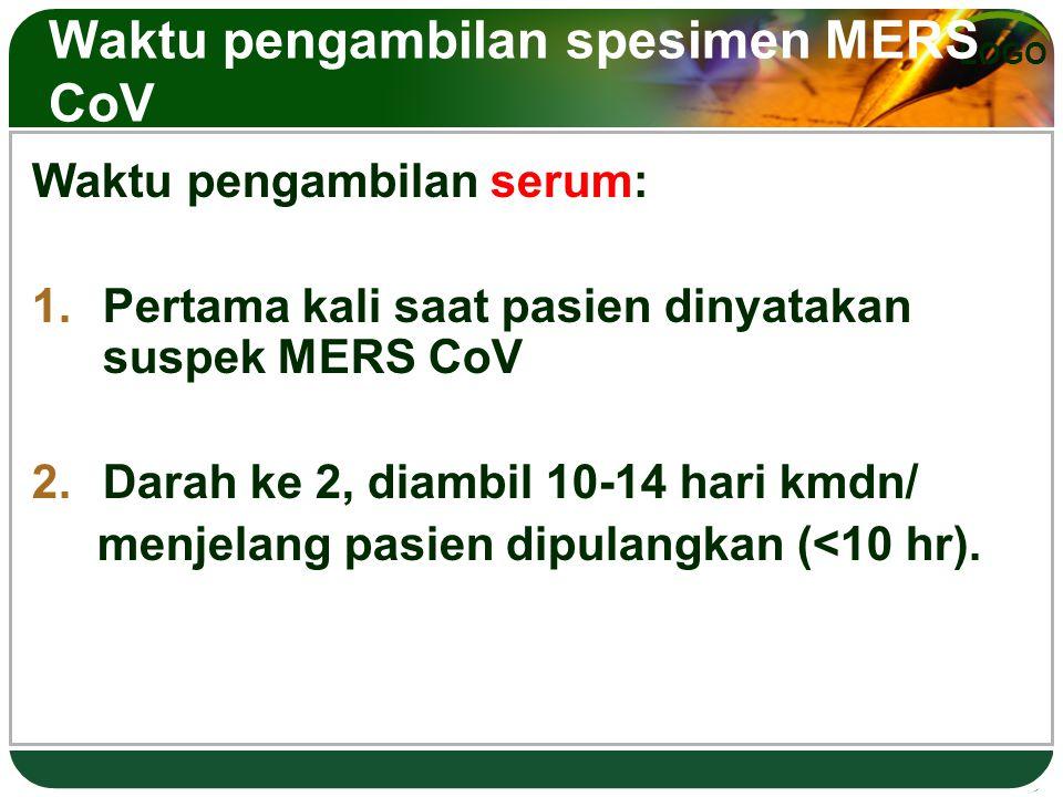 LOGO Waktu pengambilan spesimen MERS CoV Waktu pengambilan serum: 1.Pertama kali saat pasien dinyatakan suspek MERS CoV 2.Darah ke 2, diambil 10-14 ha