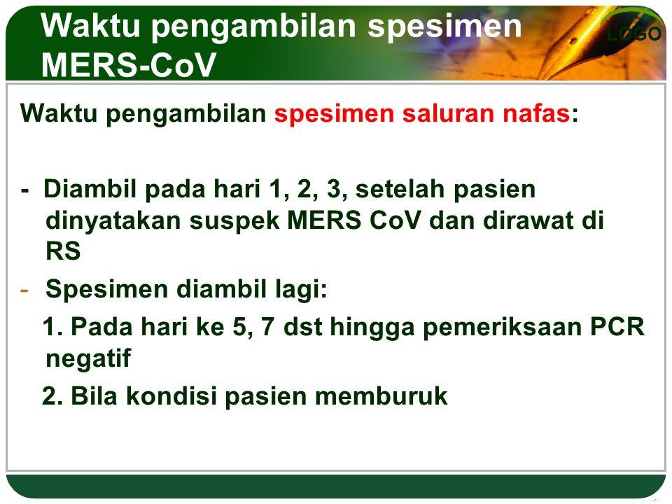 LOGO Waktu pengambilan spesimen MERS-CoV Waktu pengambilan spesimen saluran nafas: - Diambil pada hari 1, 2, 3, setelah pasien dinyatakan suspek MERS