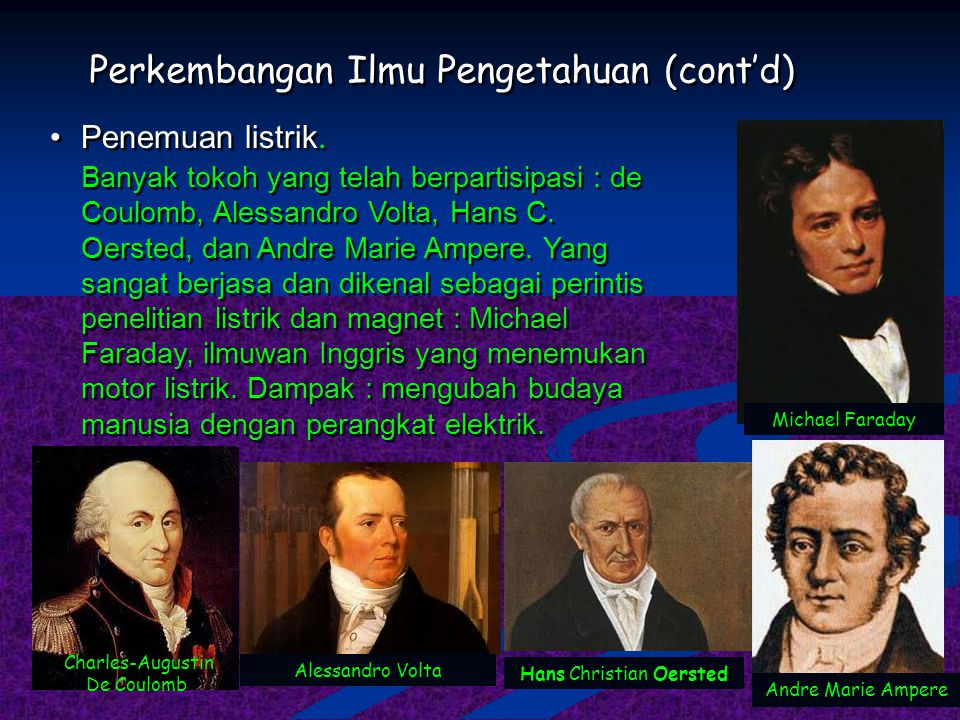 Perkembangan Ilmu Pengetahuan (cont'd) Penemuan listrik. Banyak tokoh yang telah berpartisipasi : de Coulomb, Alessandro Volta, Hans C. Oersted, dan A