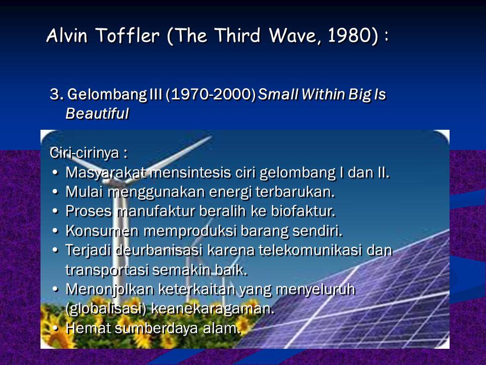 3. Gelombang III (1970-2000) Small Within Big Is Beautiful Ciri-cirinya : Masyarakat mensintesis ciri gelombang I dan II. Mulai menggunakan energi ter
