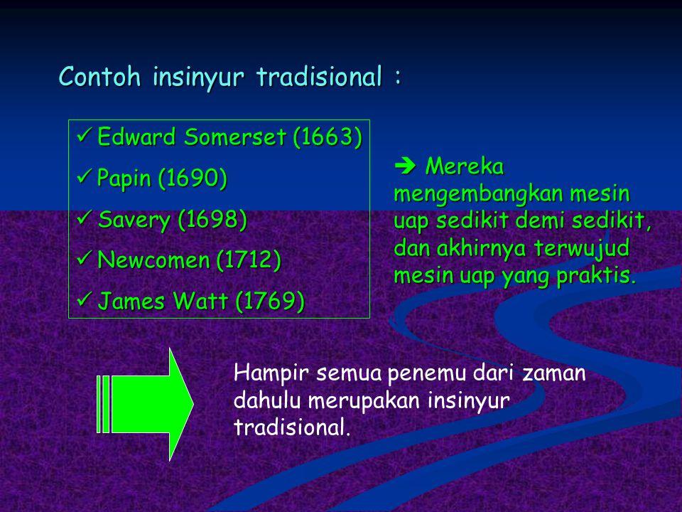Contoh insinyur tradisional : Edward Somerset (1663) Edward Somerset (1663) Papin (1690) Papin (1690) Savery (1698) Savery (1698) Newcomen (1712) Newc
