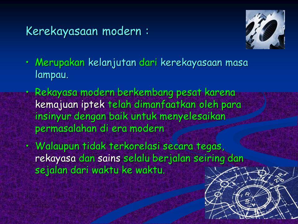 Kerekayasaan modern : Merupakan kelanjutan dari kerekayasaan masa lampau.Merupakan kelanjutan dari kerekayasaan masa lampau. Rekayasa modern berkemban
