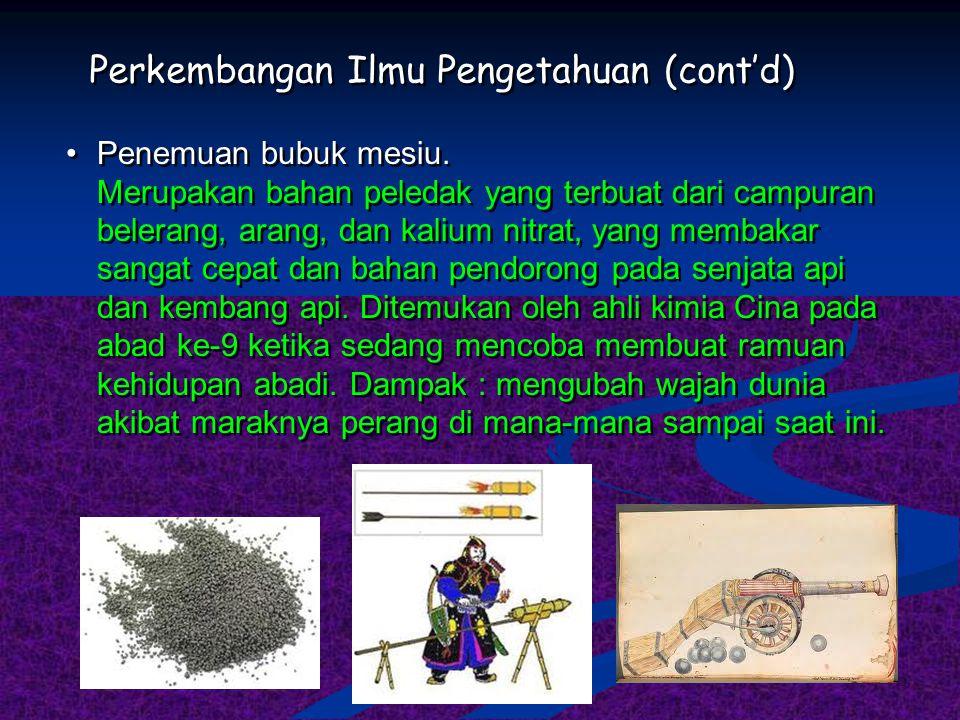 Perkembangan Ilmu Pengetahuan (cont'd) Penemuan bubuk mesiu. Merupakan bahan peledak yang terbuat dari campuran belerang, arang, dan kalium nitrat, ya