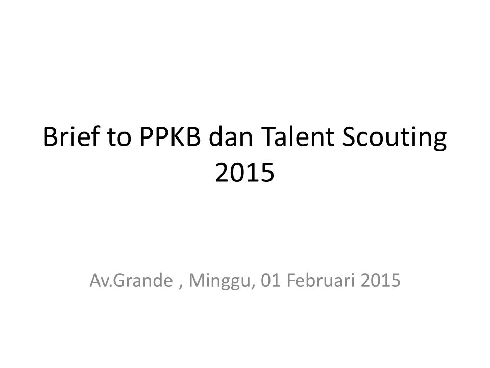 Brief to PPKB dan Talent Scouting 2015 Av.Grande, Minggu, 01 Februari 2015