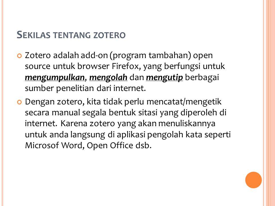S EKILAS TENTANG ZOTERO Zotero adalah add-on (program tambahan) open source untuk browser Firefox, yang berfungsi untuk mengumpulkan, mengolah dan mengutip berbagai sumber penelitian dari internet.