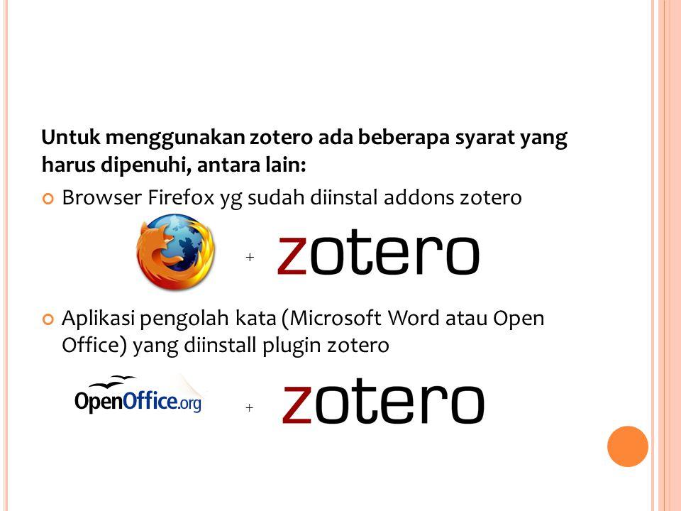 Untuk menggunakan zotero ada beberapa syarat yang harus dipenuhi, antara lain: Browser Firefox yg sudah diinstal addons zotero + Aplikasi pengolah kata (Microsoft Word atau Open Office) yang diinstall plugin zotero +