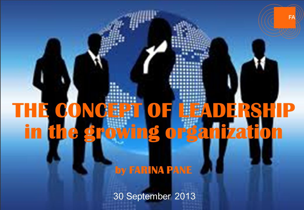 FA THE CONCEPT OF LEADERSHIP in the growing organization by FARINA PANE 30 September 2013 FA