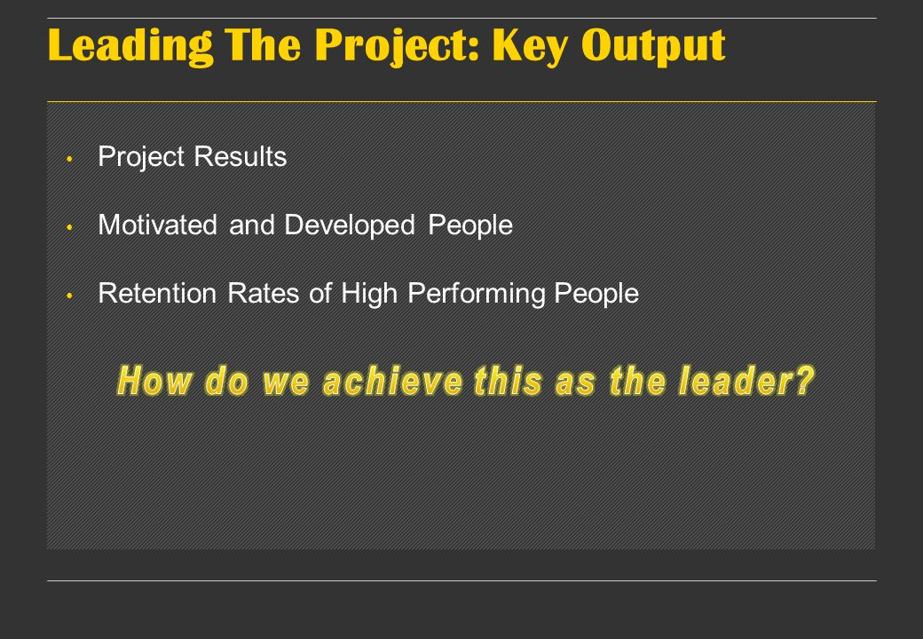 Leading The Project: Key Output Project Results Motivated and Developed People Retention Rates of High Performing People