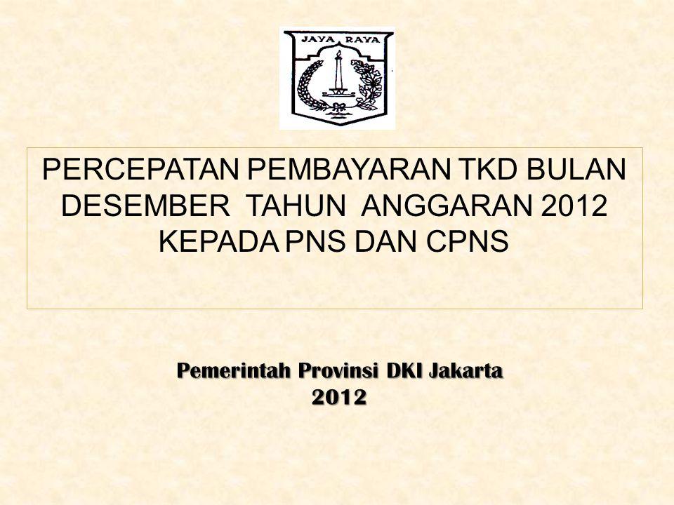 PERCEPATAN PEMBAYARAN TKD BULAN DESEMBER TAHUN ANGGARAN 2012 KEPADA PNS DAN CPNS Pemerintah Provinsi DKI Jakarta 2012