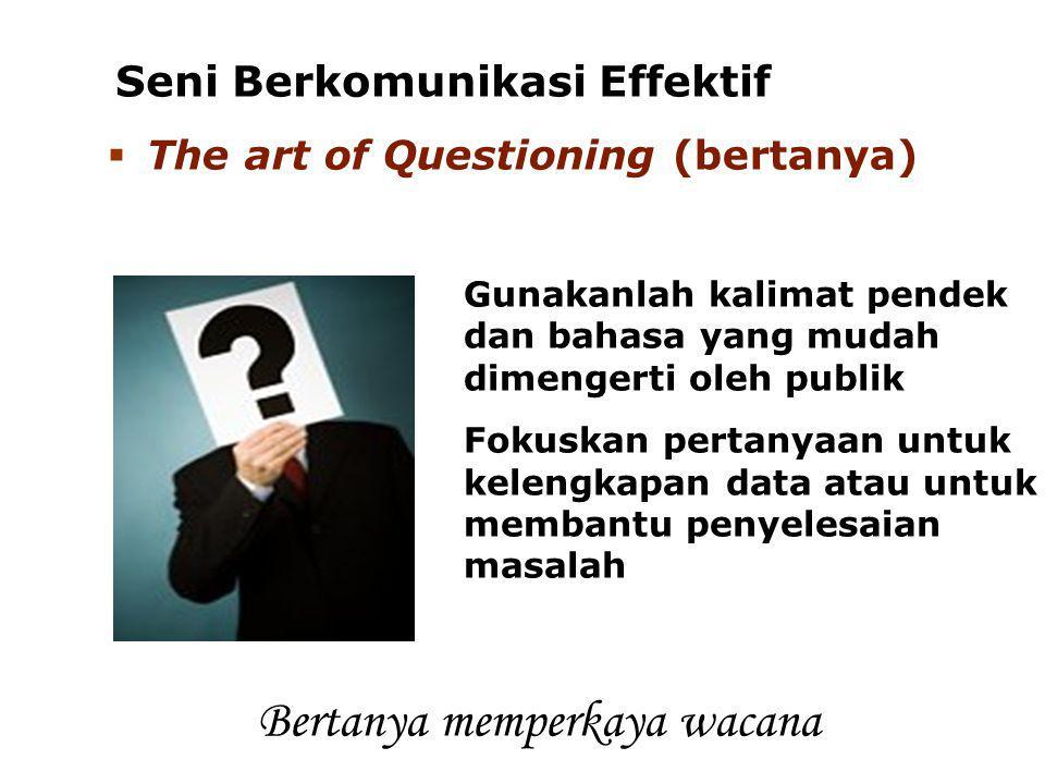 Seni Berkomunikasi Effektif  The art of Questioning (bertanya) Gunakanlah kalimat pendek dan bahasa yang mudah dimengerti oleh publik Fokuskan pertan