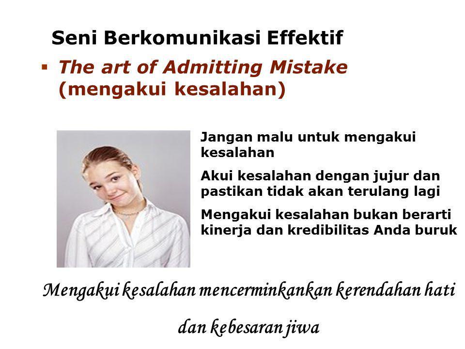 Seni Berkomunikasi Effektif Jangan malu untuk mengakui kesalahan Akui kesalahan dengan jujur dan pastikan tidak akan terulang lagi Mengakui kesalahan