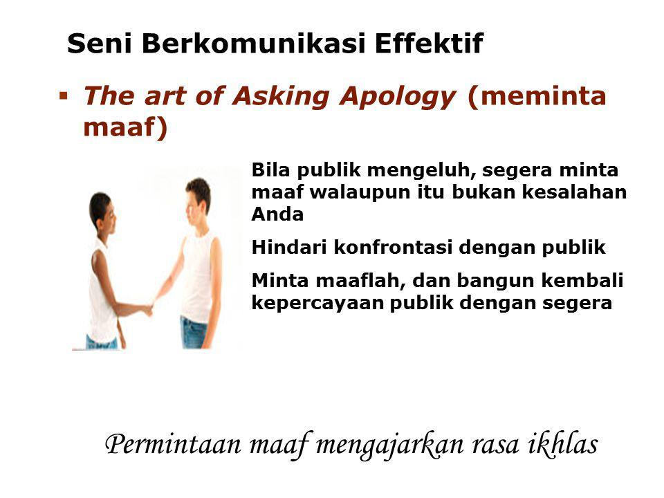 Seni Berkomunikasi Effektif  The art of Asking Apology (meminta maaf) Bila publik mengeluh, segera minta maaf walaupun itu bukan kesalahan Anda Hinda