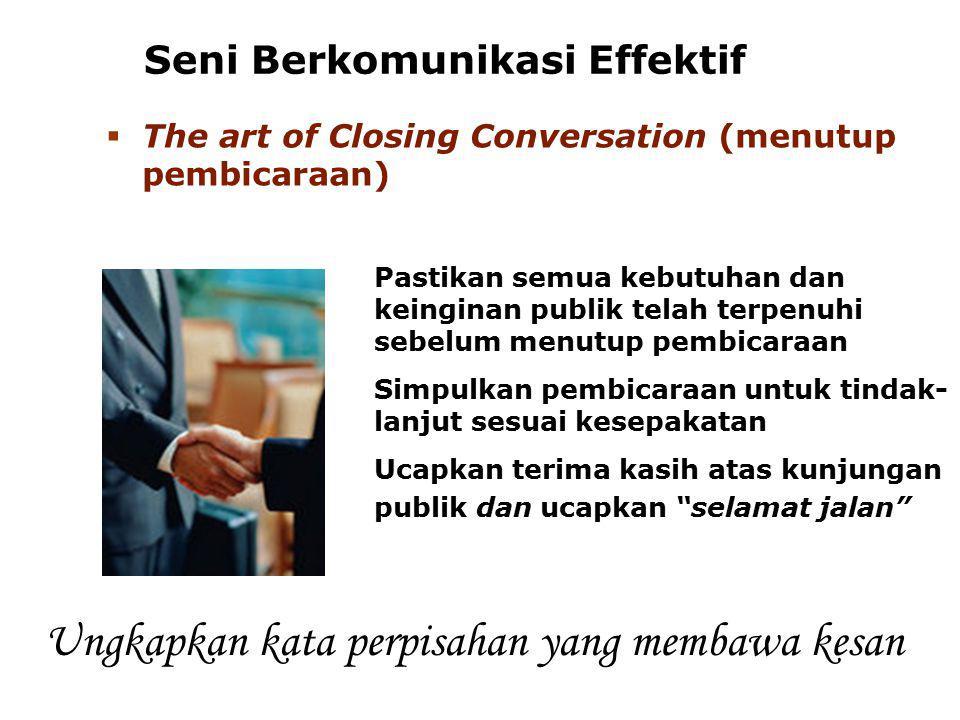 Seni Berkomunikasi Effektif  The art of Closing Conversation (menutup pembicaraan) Pastikan semua kebutuhan dan keinginan publik telah terpenuhi sebe