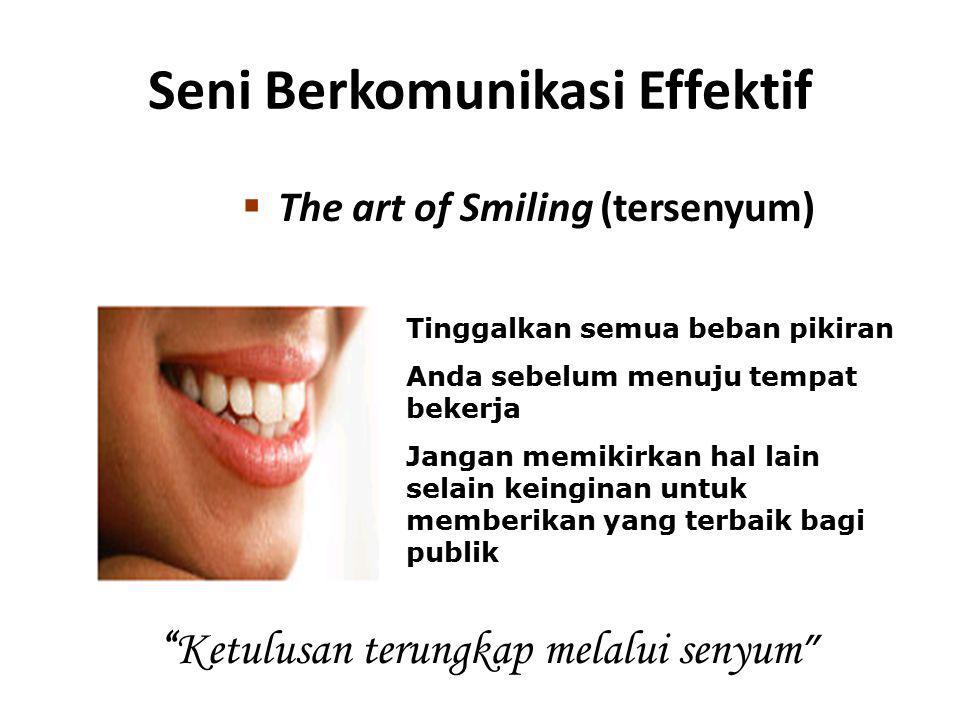 Seni Berkomunikasi Effektif  The art of Smiling (tersenyum) Tinggalkan semua beban pikiran Anda sebelum menuju tempat bekerja Jangan memikirkan hal l