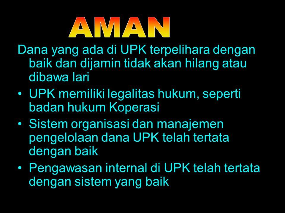 Dana yang ada di UPK terpelihara dengan baik dan dijamin tidak akan hilang atau dibawa lari UPK memiliki legalitas hukum, seperti badan hukum Koperasi