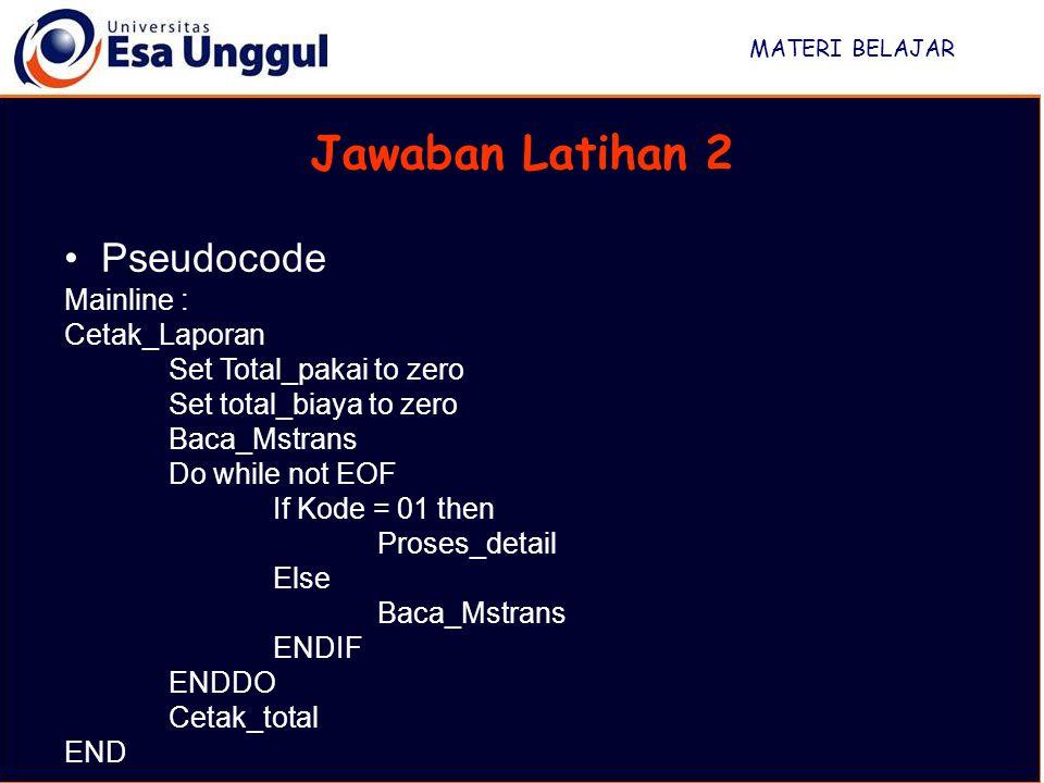 MATERI BELAJAR Jawaban Latihan 2 Pseudocode Mainline : Cetak_Laporan Set Total_pakai to zero Set total_biaya to zero Baca_Mstrans Do while not EOF If