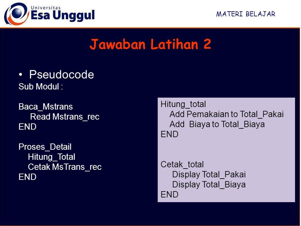 MATERI BELAJAR Jawaban Latihan 2 Pseudocode Sub Modul : Baca_Mstrans Read Mstrans_rec END Proses_Detail Hitung_Total Cetak MsTrans_rec END Hitung_tota