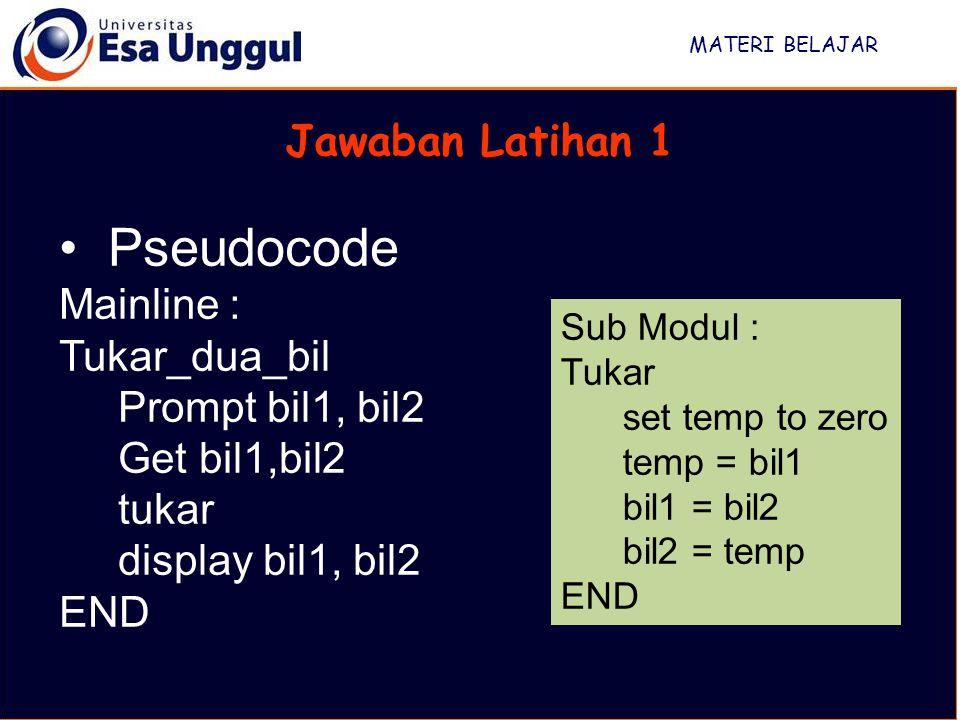 MATERI BELAJAR Jawaban Latihan 1 Pseudocode Mainline : Tukar_dua_bil Prompt bil1, bil2 Get bil1,bil2 tukar display bil1, bil2 END Sub Modul : Tukar se