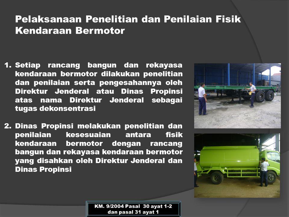 Pelaksanaan Penelitian dan Penilaian Fisik Kendaraan Bermotor 1.Setiap rancang bangun dan rekayasa kendaraan bermotor dilakukan penelitian dan penilai