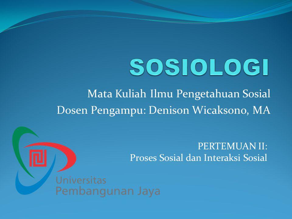 Mata Kuliah Ilmu Pengetahuan Sosial Dosen Pengampu: Denison Wicaksono, MA PERTEMUAN II: Proses Sosial dan Interaksi Sosial