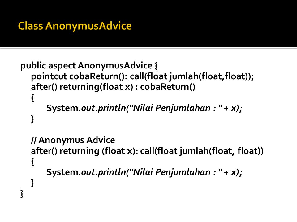 public aspect AnonymusAdvice { pointcut cobaReturn(): call(float jumlah(float,float)); after() returning(float x) : cobaReturn() { System.out.println( Nilai Penjumlahan : + x); } // Anonymus Advice after() returning (float x): call(float jumlah(float, float)) { System.out.println( Nilai Penjumlahan : + x); }