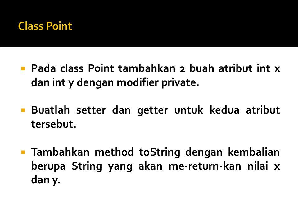  Pada class Point tambahkan 2 buah atribut int x dan int y dengan modifier private.  Buatlah setter dan getter untuk kedua atribut tersebut.  Tamba