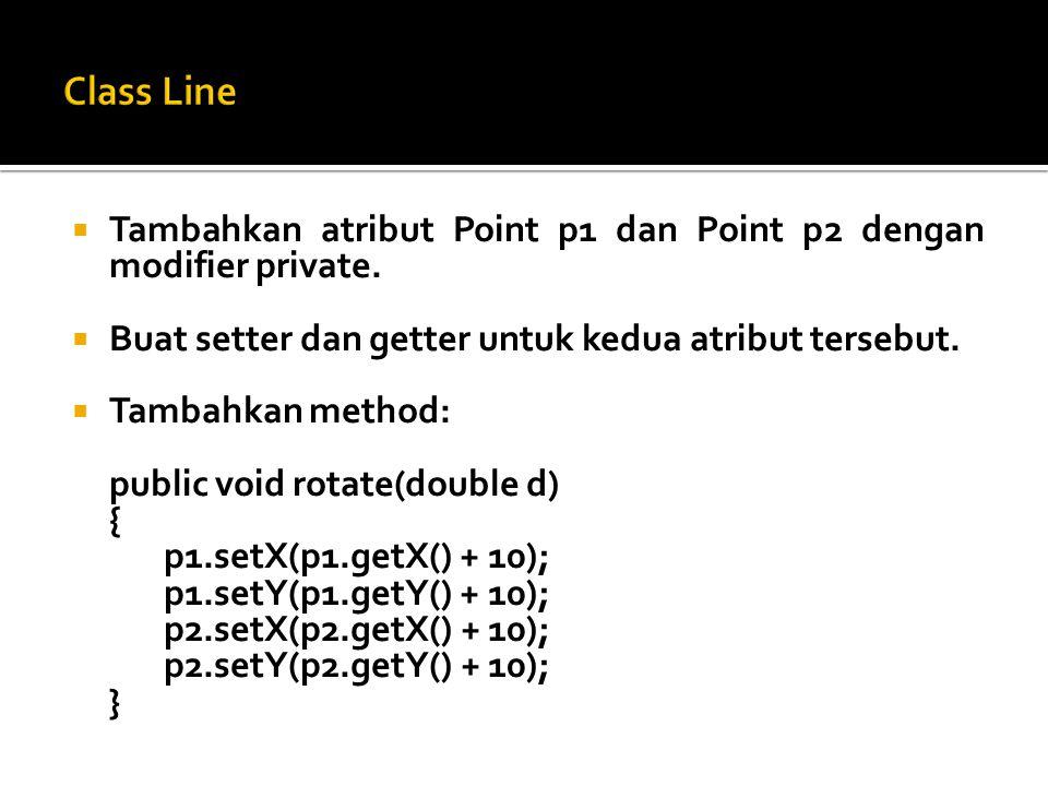  Tambahkan method main dan tambahkan kode program berikut ini: Point p1 = new Point(); Point p2 = new Point(); Line l = new Line(); l.setP1(p1); l.setP2(p2); l.rotate(10); p1.setX(100); System.out.println( p1= + p1+ \np2= +p2);