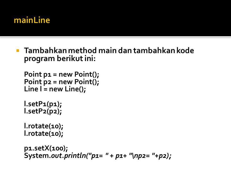  Tambahkan method main dan tambahkan kode program berikut ini: Point p1 = new Point(); Point p2 = new Point(); Line l = new Line(); l.setP1(p1); l.se