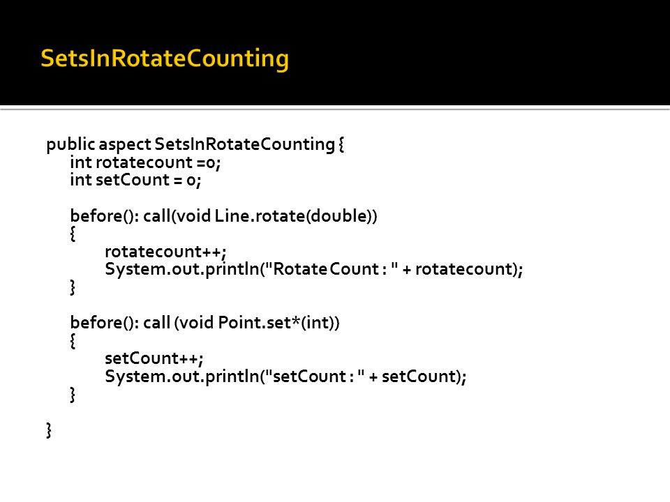 public aspect SetsInRotateCounting { int rotatecount =0; int setCount = 0; before(): call(void Line.rotate(double)) { rotatecount++; System.out.println( Rotate Count : + rotatecount); } before(): call (void Point.set*(int)) { setCount++; System.out.println( setCount : + setCount); }