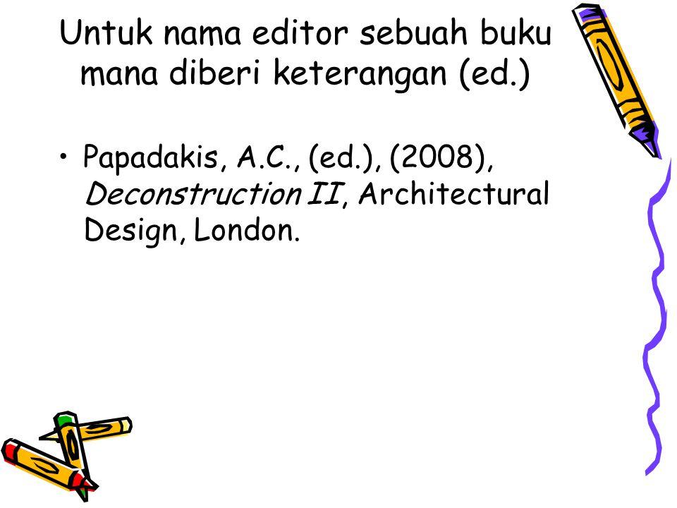 Untuk nama editor sebuah buku mana diberi keterangan (ed.) Papadakis, A.C., (ed.), (2008), Deconstruction II, Architectural Design, London.