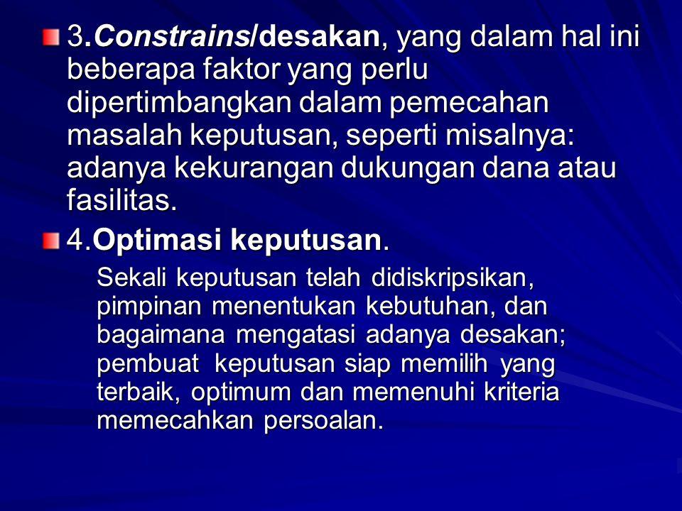 3.Constrains/desakan, yang dalam hal ini beberapa faktor yang perlu dipertimbangkan dalam pemecahan masalah keputusan, seperti misalnya: adanya kekura
