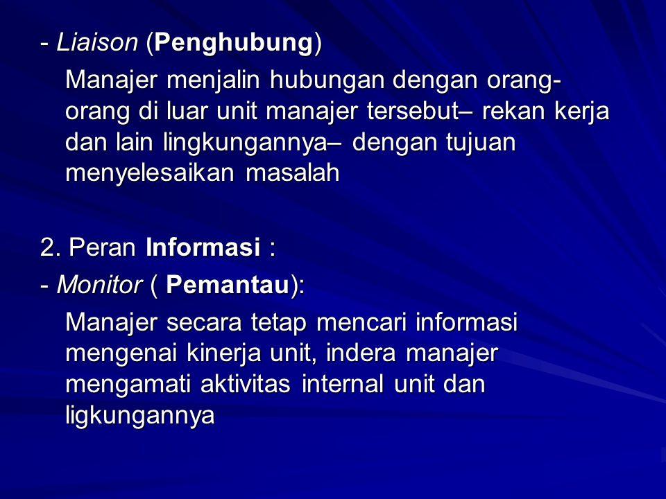 - Liaison (Penghubung) Manajer menjalin hubungan dengan orang- orang di luar unit manajer tersebut– rekan kerja dan lain lingkungannya– dengan tujuan