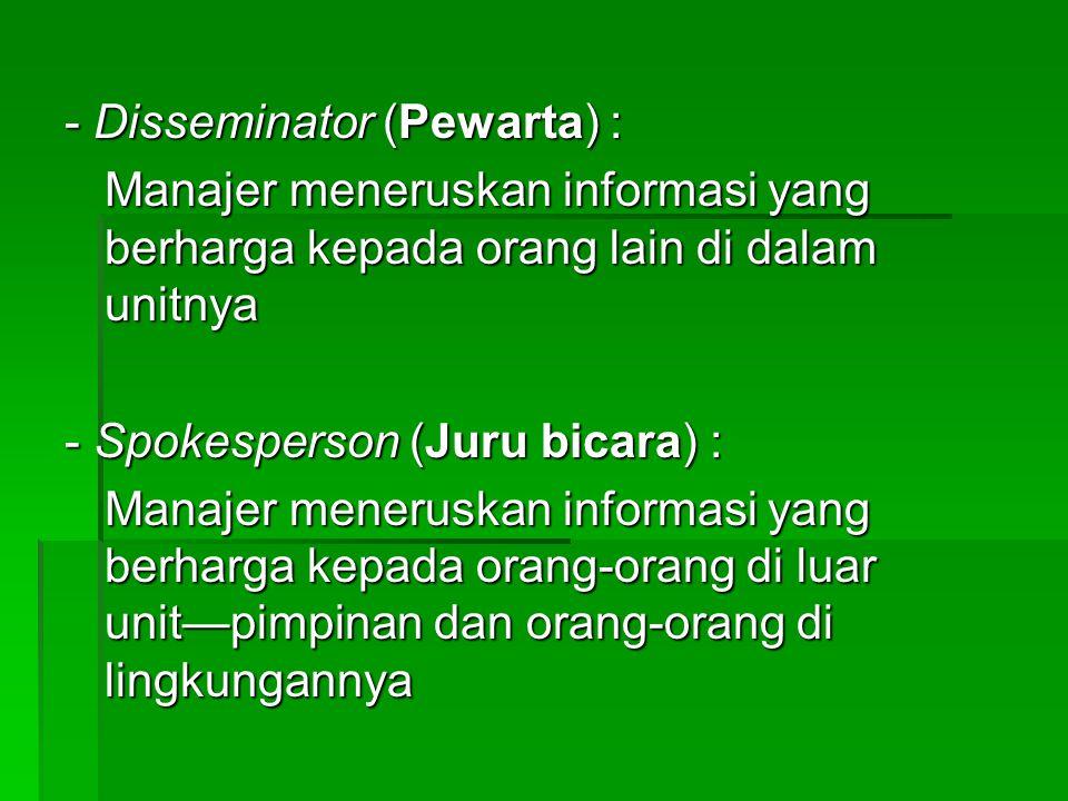 - Disseminator (Pewarta) : Manajer meneruskan informasi yang berharga kepada orang lain di dalam unitnya - Spokesperson (Juru bicara) : Manajer meneruskan informasi yang berharga kepada orang-orang di luar unit—pimpinan dan orang-orang di lingkungannya