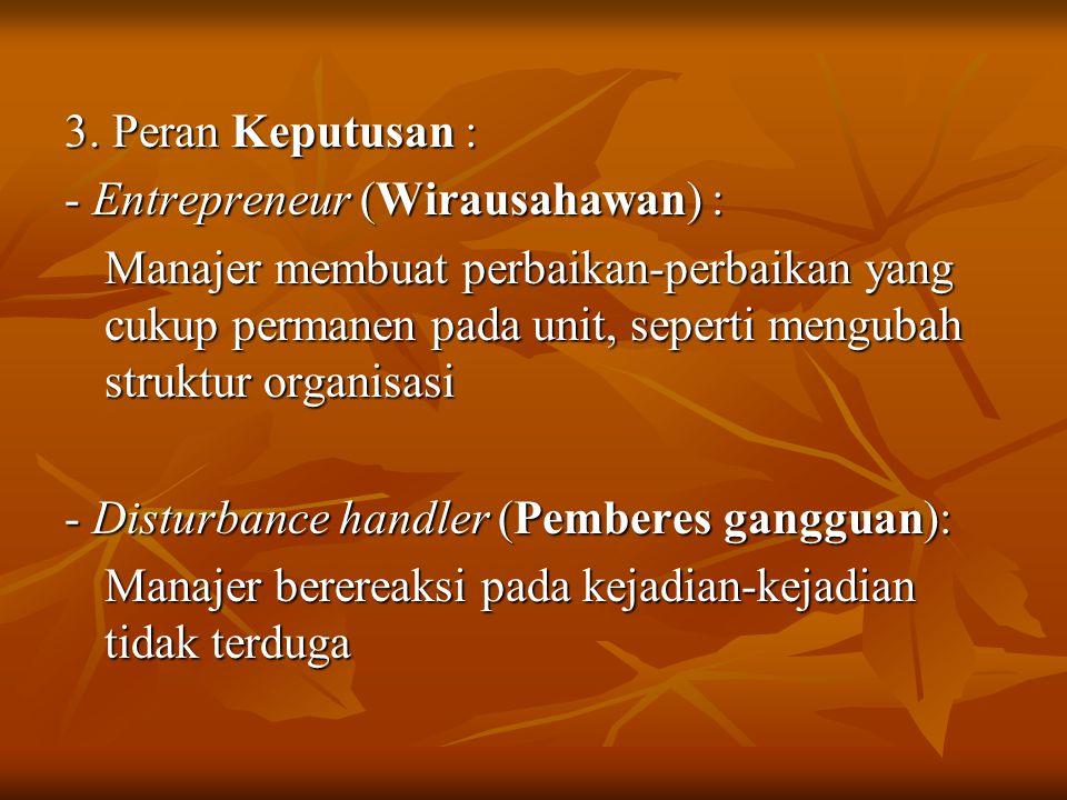 3. Peran Keputusan : - Entrepreneur (Wirausahawan) : Manajer membuat perbaikan-perbaikan yang cukup permanen pada unit, seperti mengubah struktur orga