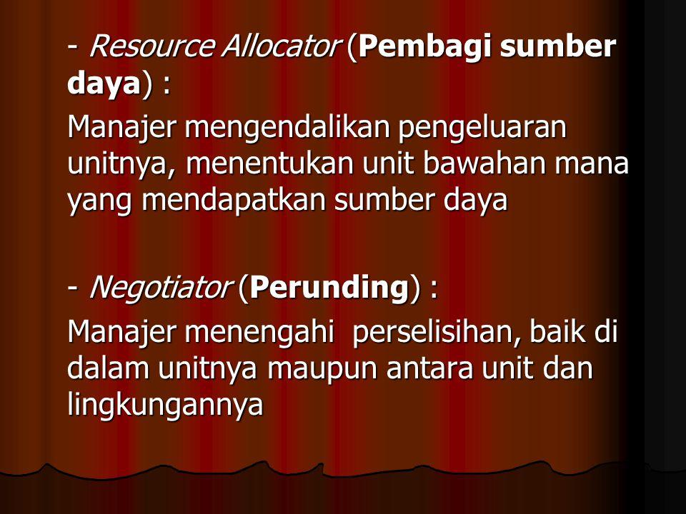 - Resource Allocator (Pembagi sumber daya) : Manajer mengendalikan pengeluaran unitnya, menentukan unit bawahan mana yang mendapatkan sumber daya - Negotiator (Perunding) : Manajer menengahi perselisihan, baik di dalam unitnya maupun antara unit dan lingkungannya