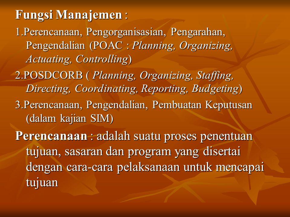 Fungsi Manajemen : 1.Perencanaan, Pengorganisasian, Pengarahan, Pengendalian (POAC : Planning, Organizing, Actuating, Controlling) 2.POSDCORB ( Planning, Organizing, Staffing, Directing, Coordinating, Reporting, Budgeting) 3.Perencanaan, Pengendalian, Pembuatan Keputusan (dalam kajian SIM) Perencanaan : adalah suatu proses penentuan tujuan, sasaran dan program yang disertai dengan cara-cara pelaksanaan untuk mencapai tujuan