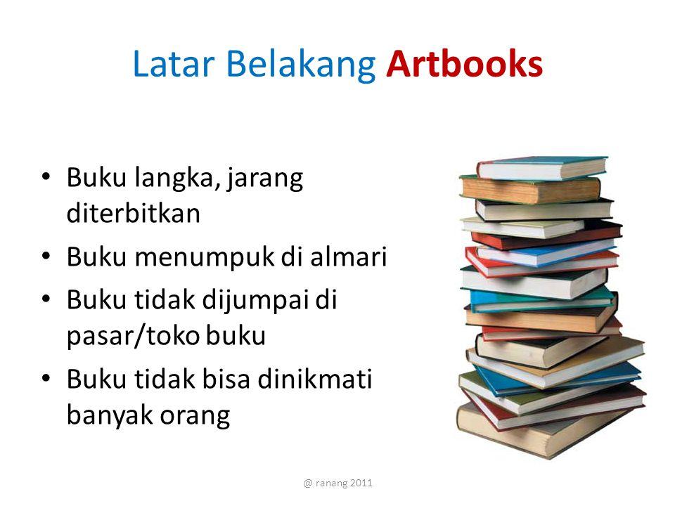 Latar Belakang Artbooks Buku langka, jarang diterbitkan Buku menumpuk di almari Buku tidak dijumpai di pasar/toko buku Buku tidak bisa dinikmati banyak orang @ ranang 2011