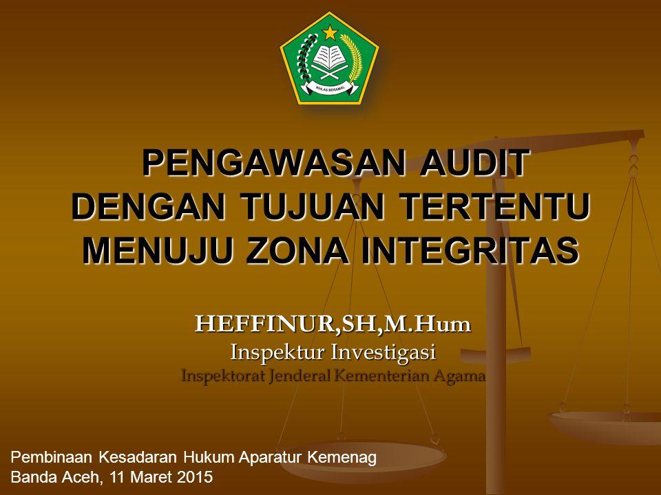 PENGAWASAN AUDIT DENGAN TUJUAN TERTENTU MENUJU ZONA INTEGRITAS PENGAWASAN AUDIT DENGAN TUJUAN TERTENTU MENUJU ZONA INTEGRITAS HEFFINUR,SH,M.Hum Inspektur Investigasi Inspektorat Jenderal Kementerian Agama Pembinaan Kesadaran Hukum Aparatur Kemenag Banda Aceh, 11 Maret 2015