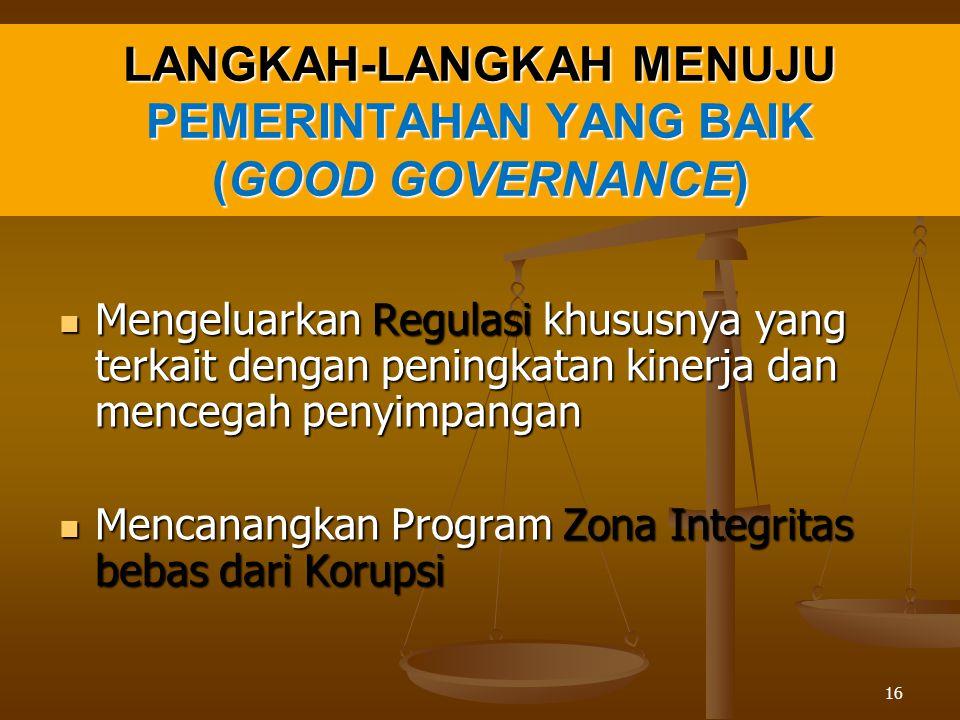 LANGKAH-LANGKAH MENUJU PEMERINTAHAN YANG BAIK (GOOD GOVERNANCE) Mengeluarkan Regulasi khususnya yang terkait dengan peningkatan kinerja dan mencegah penyimpangan Mengeluarkan Regulasi khususnya yang terkait dengan peningkatan kinerja dan mencegah penyimpangan Mencanangkan Program Zona Integritas bebas dari Korupsi Mencanangkan Program Zona Integritas bebas dari Korupsi 16