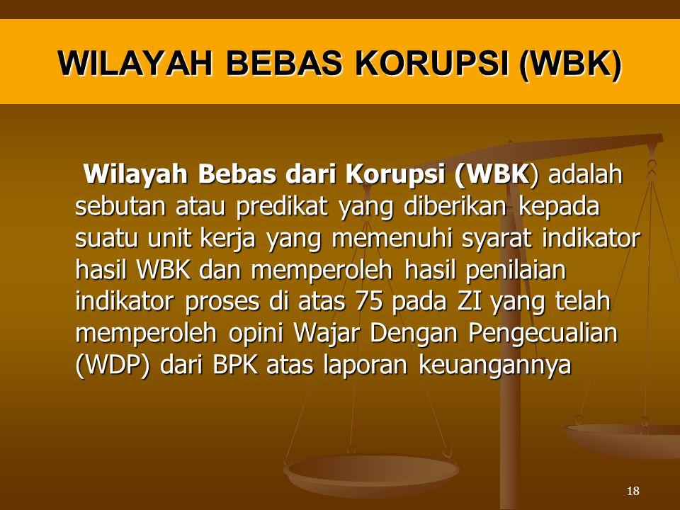 WILAYAH BEBAS KORUPSI (WBK) Wilayah Bebas dari Korupsi (WBK) adalah sebutan atau predikat yang diberikan kepada suatu unit kerja yang memenuhi syarat indikator hasil WBK dan memperoleh hasil penilaian indikator proses di atas 75 pada ZI yang telah memperoleh opini Wajar Dengan Pengecualian (WDP) dari BPK atas laporan keuangannya Wilayah Bebas dari Korupsi (WBK) adalah sebutan atau predikat yang diberikan kepada suatu unit kerja yang memenuhi syarat indikator hasil WBK dan memperoleh hasil penilaian indikator proses di atas 75 pada ZI yang telah memperoleh opini Wajar Dengan Pengecualian (WDP) dari BPK atas laporan keuangannya 18