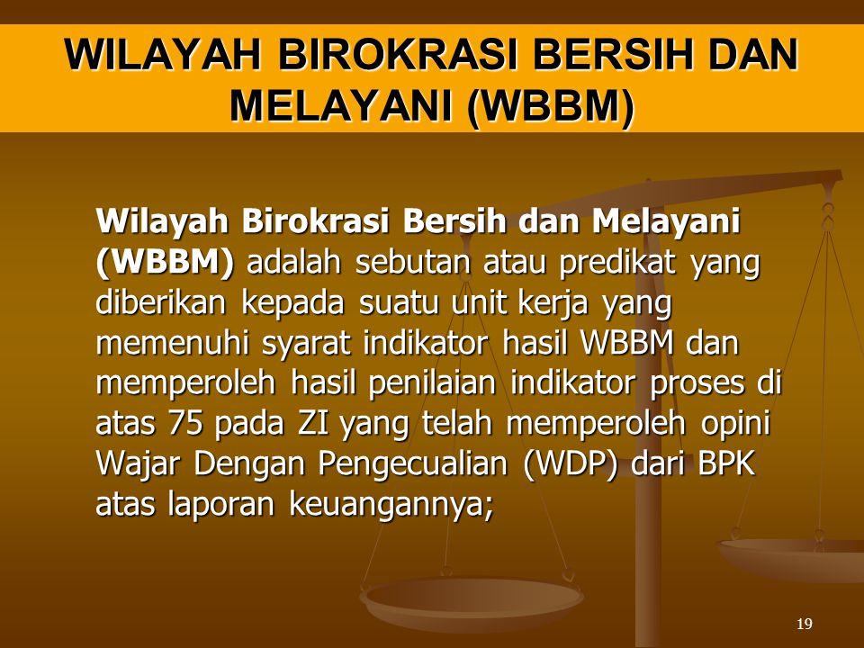 WILAYAH BIROKRASI BERSIH DAN MELAYANI (WBBM) Wilayah Birokrasi Bersih dan Melayani (WBBM) adalah sebutan atau predikat yang diberikan kepada suatu unit kerja yang memenuhi syarat indikator hasil WBBM dan memperoleh hasil penilaian indikator proses di atas 75 pada ZI yang telah memperoleh opini Wajar Dengan Pengecualian (WDP) dari BPK atas laporan keuangannya; 19