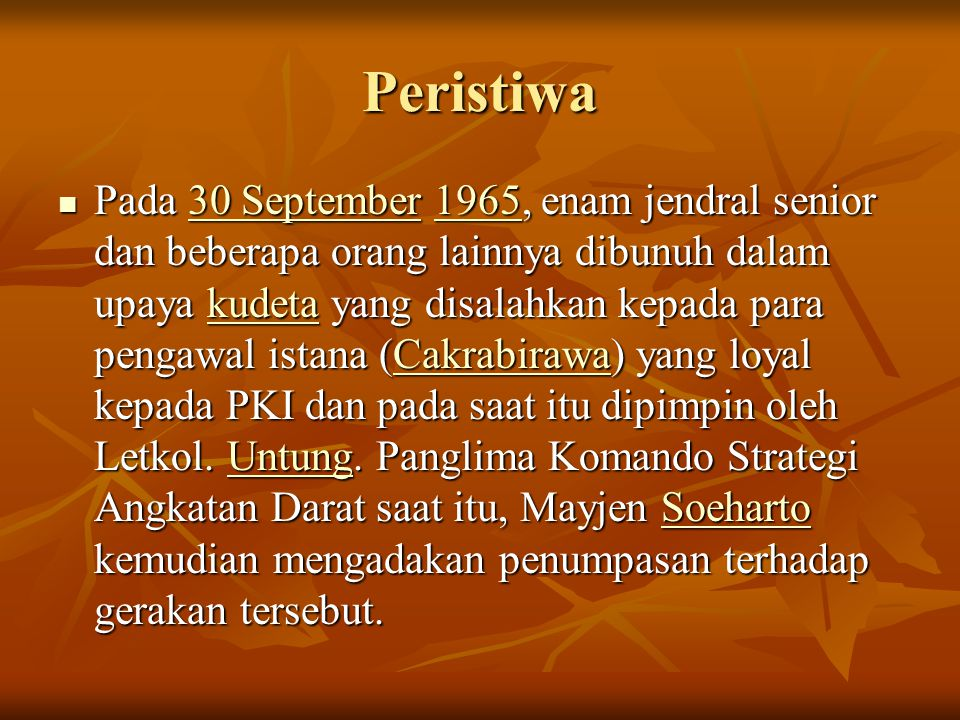 Peristiwa Pada 30 September 1965, enam jendral senior dan beberapa orang lainnya dibunuh dalam upaya kudeta yang disalahkan kepada para pengawal istana (Cakrabirawa) yang loyal kepada PKI dan pada saat itu dipimpin oleh Letkol.