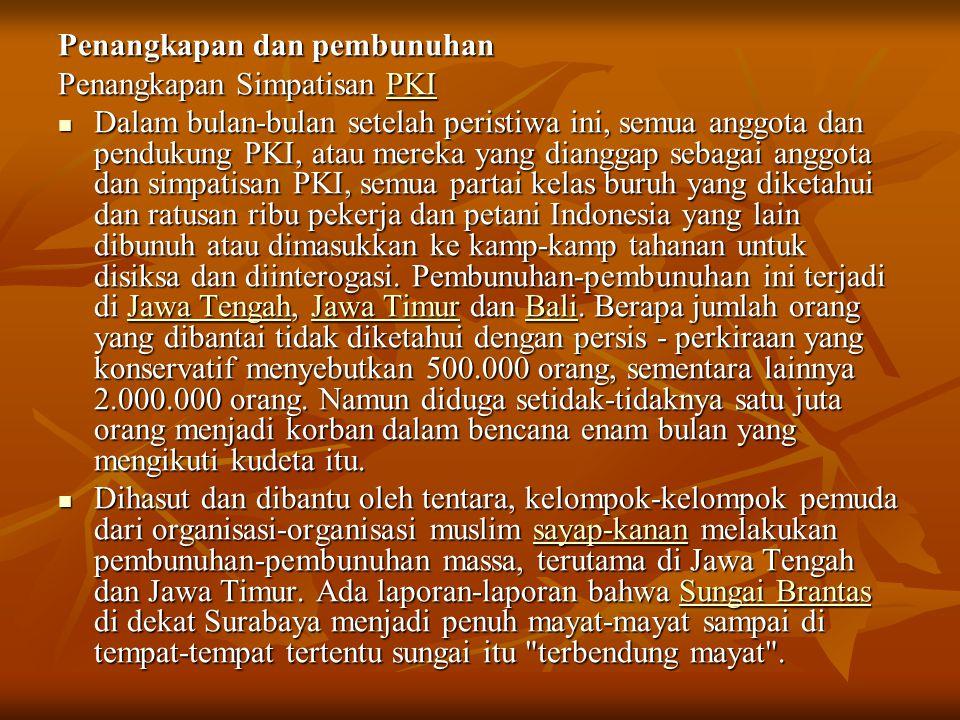 Penangkapan dan pembunuhan Penangkapan Simpatisan PKI PKI Dalam bulan-bulan setelah peristiwa ini, semua anggota dan pendukung PKI, atau mereka yang dianggap sebagai anggota dan simpatisan PKI, semua partai kelas buruh yang diketahui dan ratusan ribu pekerja dan petani Indonesia yang lain dibunuh atau dimasukkan ke kamp-kamp tahanan untuk disiksa dan diinterogasi.