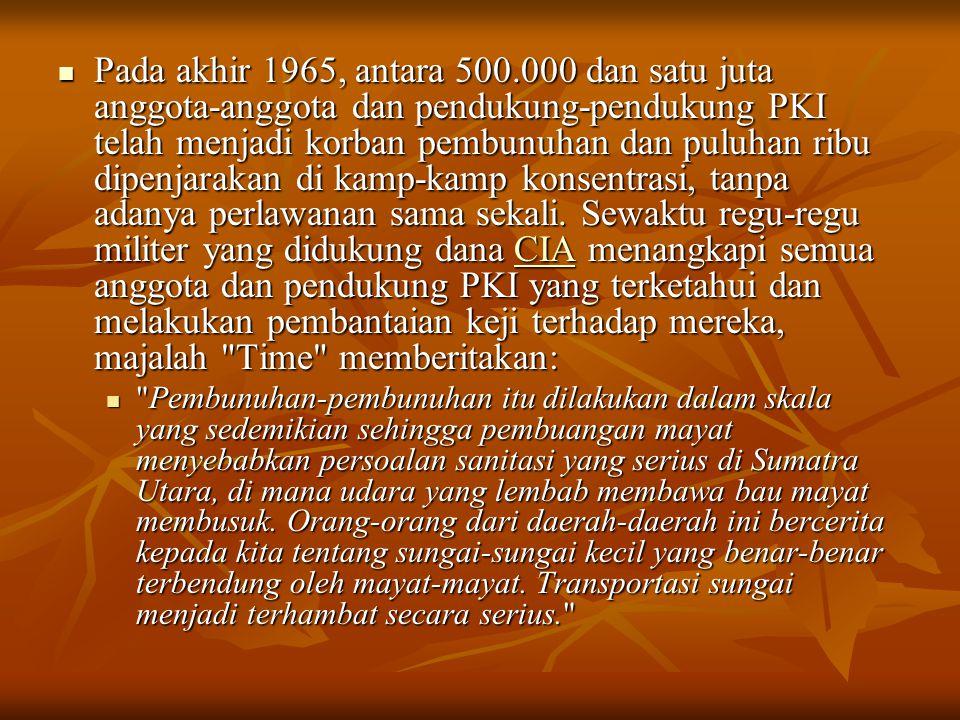 Pada akhir 1965, antara 500.000 dan satu juta anggota-anggota dan pendukung-pendukung PKI telah menjadi korban pembunuhan dan puluhan ribu dipenjarakan di kamp-kamp konsentrasi, tanpa adanya perlawanan sama sekali.